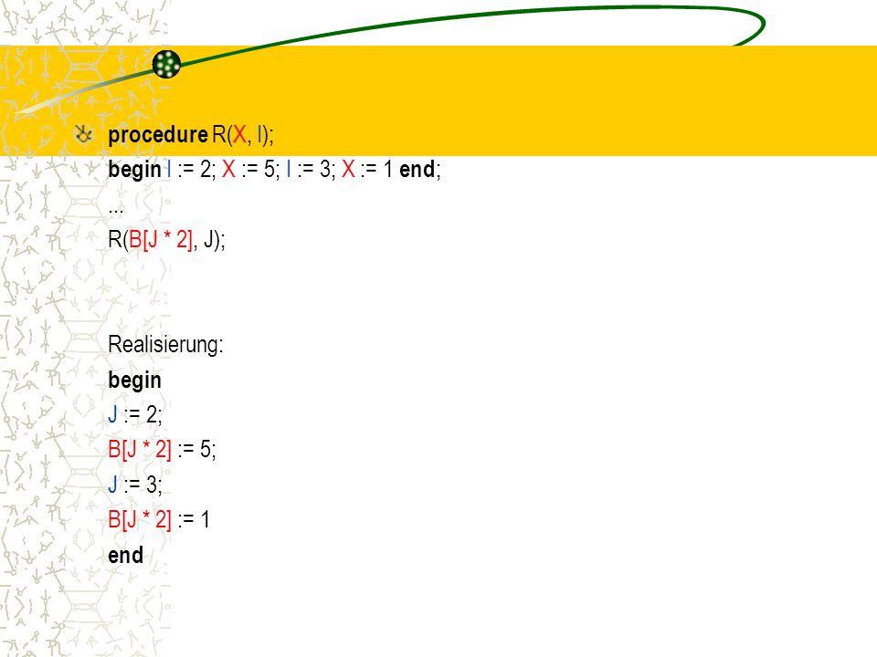 procedure R(X, I); begin I := 2; X := 5; I := 3; X := 1 end; ... R(B[J * 2], J); Realisierung: begin.